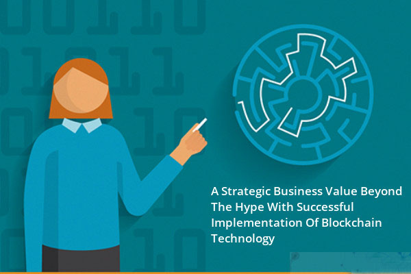 A Strategic Business Value Beyond The Hype With Successful Implementation Of Blockchain Technology