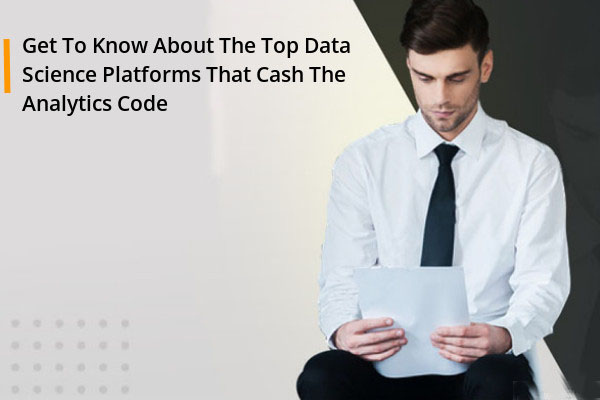 Get To Know About The Top Data Science Platforms That Cash The Analytics Code